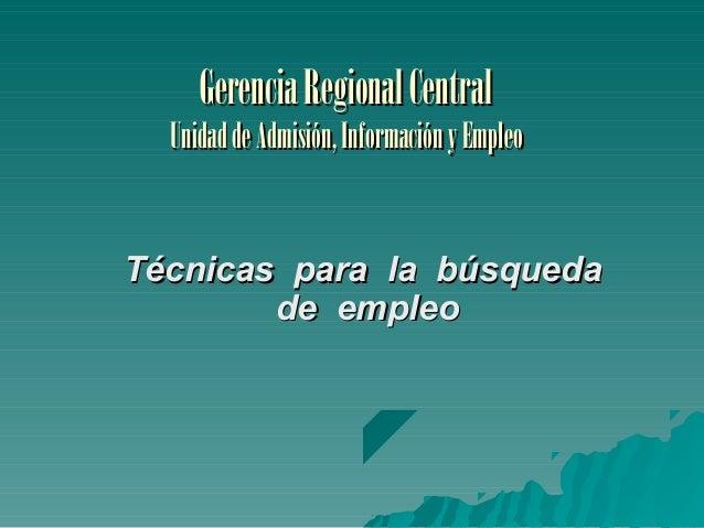 Gerencia Regional Central  Unidad de Admisión, Información y Empleo  Técnicas para la búsqueda de empleo