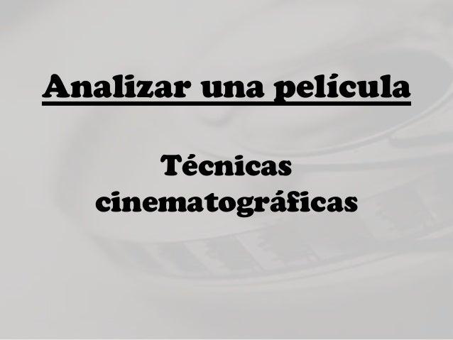 Analizar una película       Técnicas   cinematográficas
