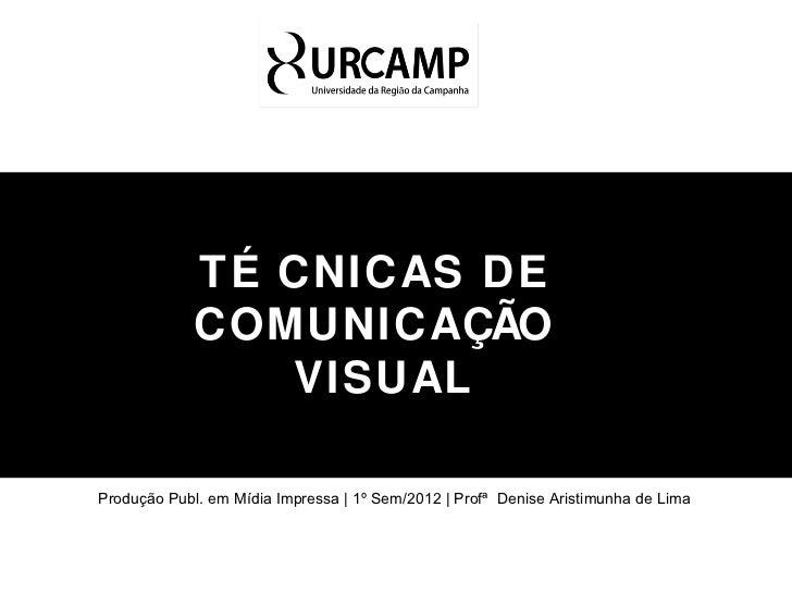 TÉ CNICAS DE             COMUNICAÇÃO                VISUALProdução Publ. em Mídia Impressa | 1º Sem/2012 | Profª Denise Ar...