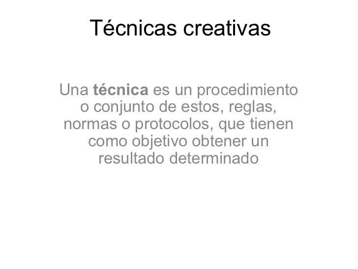 Técnicas creativas Una  técnica  es un procedimiento o conjunto de estos, reglas, normas o protocolos, que tienen como obj...