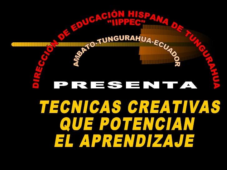 """PRESENTA DIRECCIÓN DE EDUCACIÓN HISPANA DE TUNGURAHUA """"IIPPEC"""" TECNICAS CREATIVAS  QUE POTENCIAN  EL APRENDIZAJE..."""