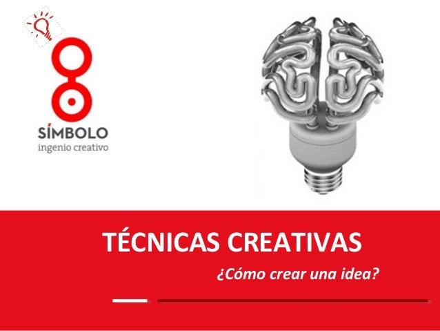 TÉCNICAS CREATIVAS       ¿Cómo crear una idea?