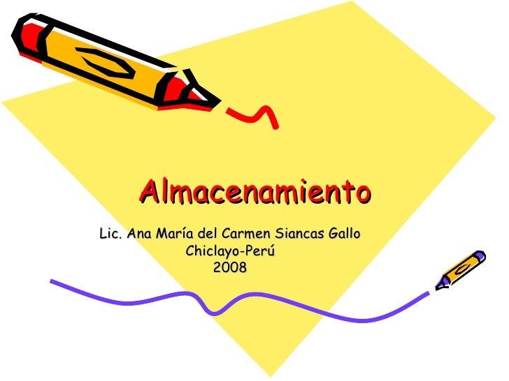 Almacenamiento Lic. Ana María del Carmen Siancas Gallo Chiclayo-Perú 2008