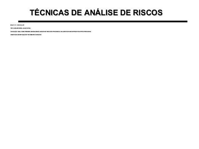 TÉCNICAS DE ANÁLISE DE RISCOSTÉCNICAS DE ANÁLISE DE RISCOS WHAT IF / CHECKLISTWHAT IF / CHECKLIST •TIPO: ANÁLISE GERAL, QU...