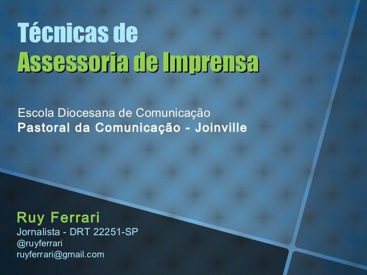 Técnicas deAssessoria de ImprensaEscola Diocesana de ComunicaçãoPastoral da Comunicação - JoinvilleRuy FerrariJornalista -...