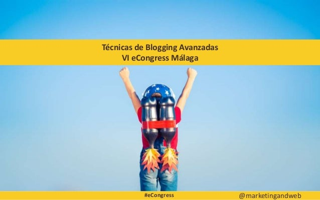 Técnicas de Blogging Avanzadas VI eCongress Málaga @marketingandweb#eCongress
