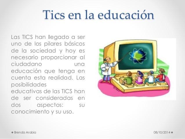Tics en la educación  Las TICS han llegado a ser  uno de los pilares básicos  de la sociedad y hoy es  necesario proporcio...