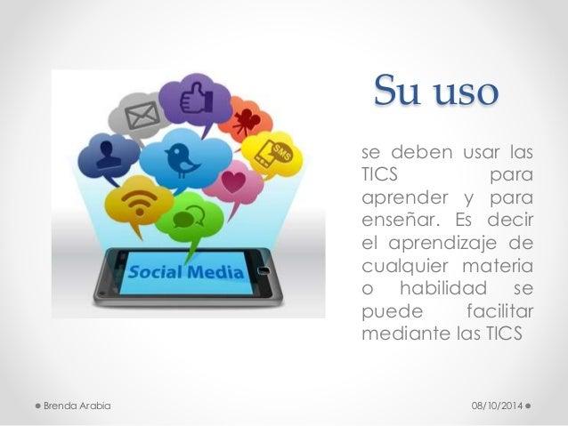 Su uso  se deben usar las  TICS para  aprender y para  enseñar. Es decir  el aprendizaje de  cualquier materia  o habilida...