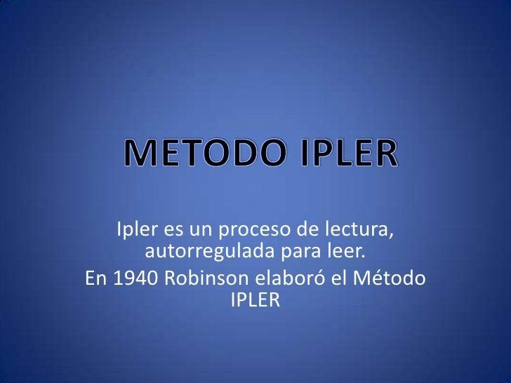 Ipler es un proceso de lectura, autorregulada para leer.<br />En 1940 Robinson elaboró el Método IPLER<br />METODO IPLER<b...