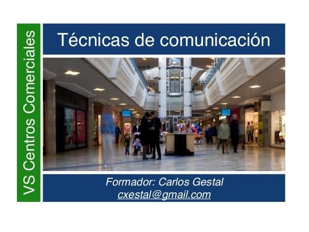 VSCentrosComerciales Técnicas de comunicación Formador: Carlos Gestal cxestal@gmail.com