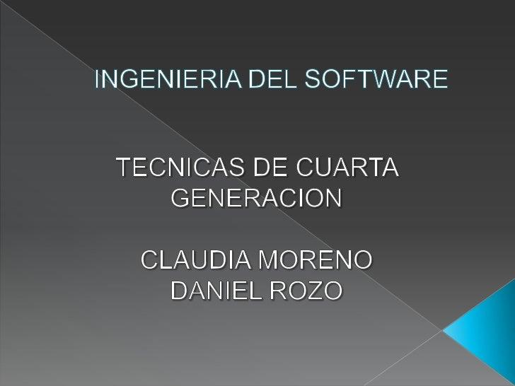 INGENIERIA DEL SOFTWARE<br />TECNICAS DE CUARTA GENERACION<br />CLAUDIA MORENO<br />DANIEL ROZO<br />