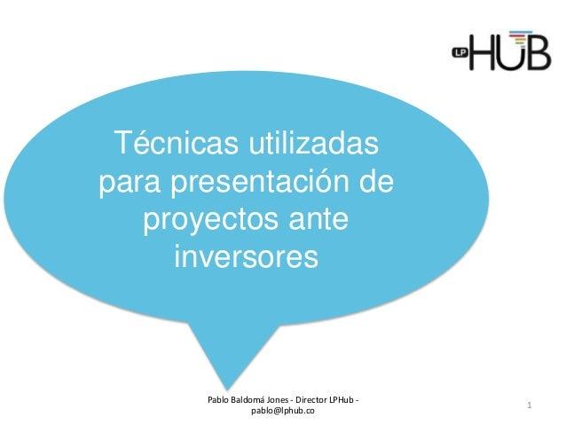 Pablo Baldomá Jones - Director LPHub - pablo@lphub.co 1 Técnicas utilizadas para presentación de proyectos ante inversores