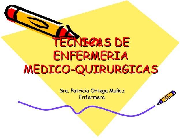 TECNICAS DE ENFERMERIA MEDICO-QUIRURGICAS Sra. Patricia Ortega Muñoz Enfermera