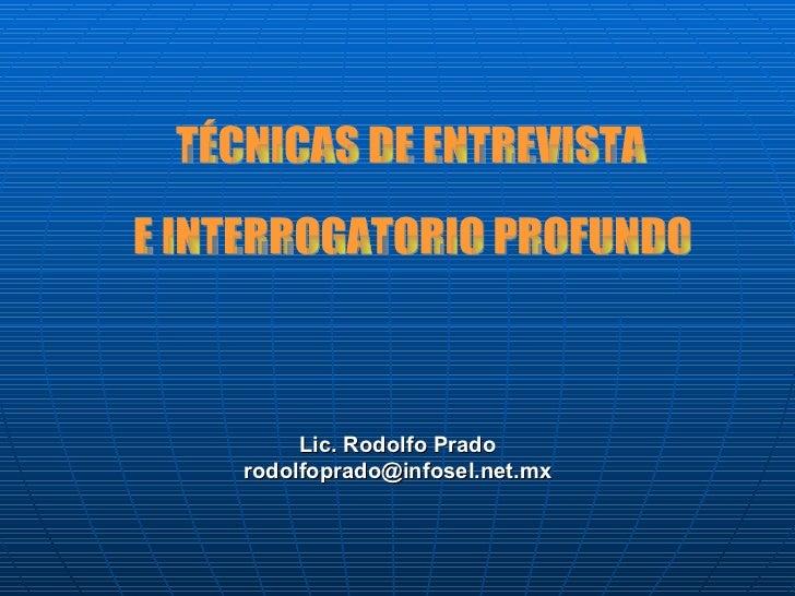 Lic. Rodolfo Prado [email_address] TÉCNICAS DE ENTREVISTA  E INTERROGATORIO PROFUNDO