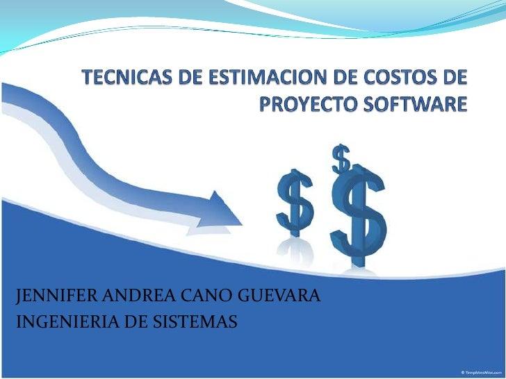 TECNICAS DE ESTIMACION DE COSTOS DE PROYECTO SOFTWARE<br />JENNIFER ANDREA CANO GUEVARA<br />INGENIERIA DE SISTEMAS<br />