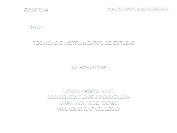 GRUPO: 4<br />TEMA:<br />COMPUTACION e IMFORMATICA<br />TECNICAS E INSTRUMENTOS DE ESTUDIO<br />INTEGRANTES<br />LAVADO PI...