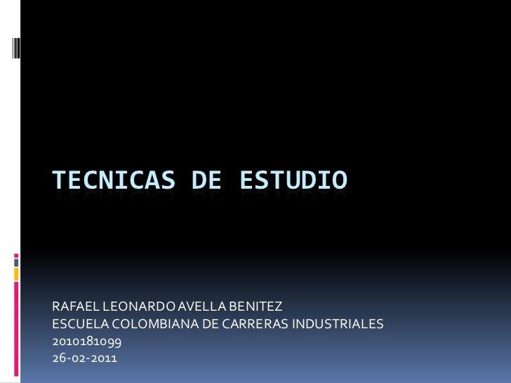 TECNICAS DE ESTUDIO<br />RAFAEL LEONARDO AVELLA BENITEZ<br />ESCUELA COLOMBIANA DE CARRERAS INDUSTRIALES<br />2010181099<b...