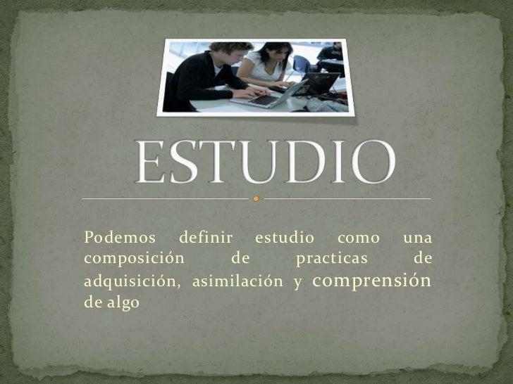 ESTUDIO<br />Podemos definir estudio como una composición de practicas de adquisición, asimilación y comprensión de algo<b...
