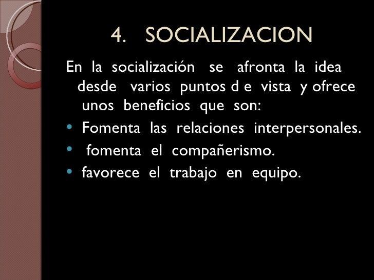 4.  SOCIALIZACION <ul><li>En  la  socialización  se  afronta  la  idea  desde  varios  puntos d e  vista  y ofrece  unos  ...