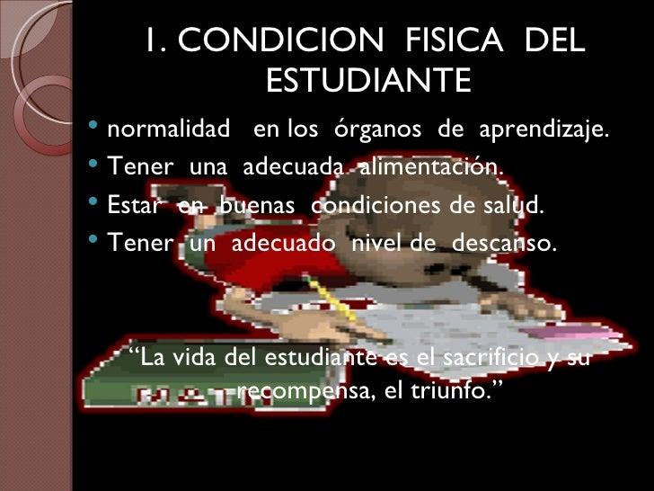 1. CONDICION  FISICA  DEL  ESTUDIANTE <ul><li>normalidad  en los  órganos  de  aprendizaje. </li></ul><ul><li>Tener  una  ...