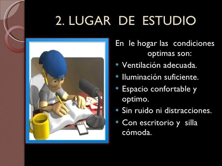 2. LUGAR  DE  ESTUDIO <ul><li>En  le hogar las  condiciones  optimas son: </li></ul><ul><li>Ventilación adecuada. </li></u...