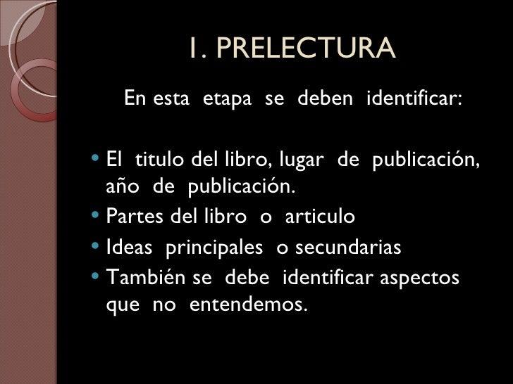 1. PRELECTURA <ul><li>En esta  etapa  se  deben  identificar: </li></ul><ul><li>El  titulo del libro, lugar  de  publicaci...