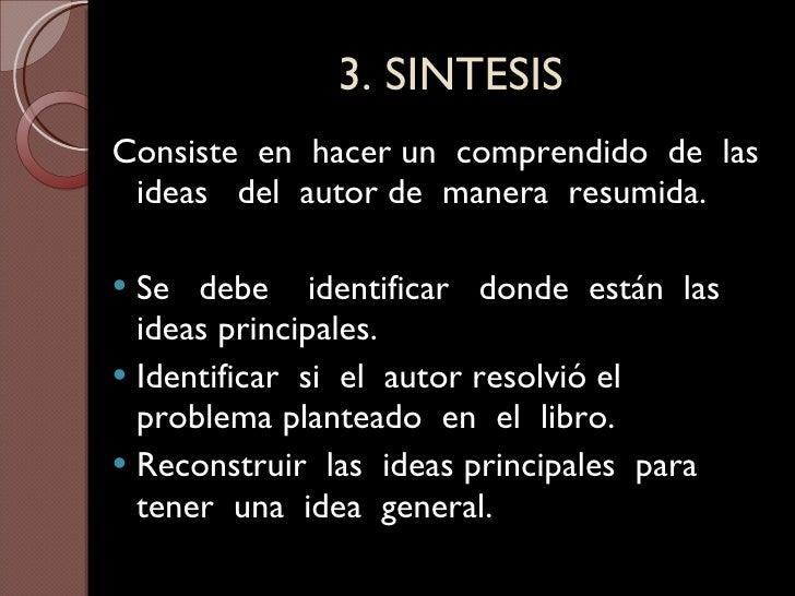 3. SINTESIS <ul><li>Consiste  en  hacer un  comprendido  de  las ideas  del  autor de  manera  resumida. </li></ul><ul><li...