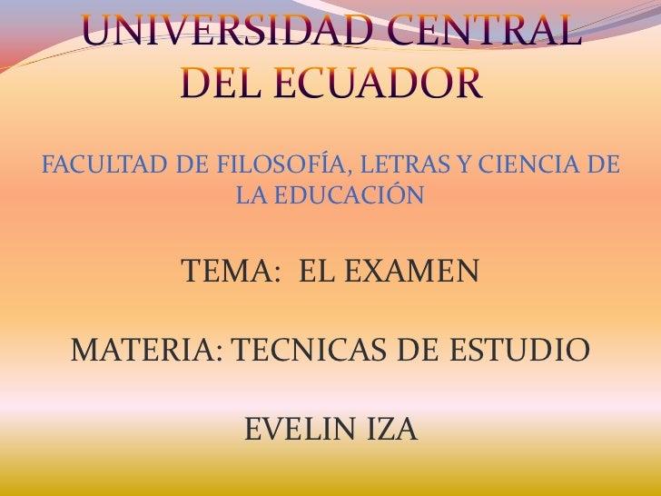 FACULTAD DE FILOSOFÍA, LETRAS Y CIENCIA DE              LA EDUCACIÓN          TEMA: EL EXAMEN  MATERIA: TECNICAS DE ESTUDI...