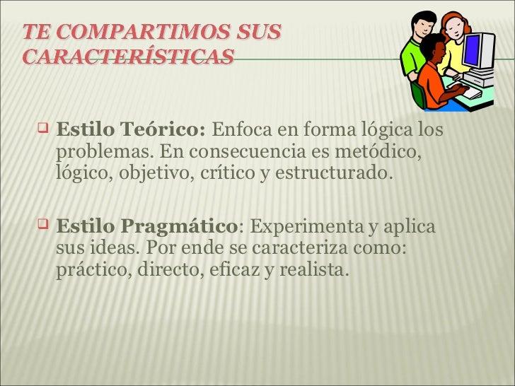    Estilo Teórico: Enfoca en forma lógica los    problemas. En consecuencia es metódico,    lógico, objetivo, crítico y e...