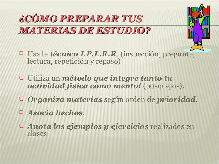 ¿CÓMO PREPARAR TUSMATERIAS DE ESTUDIO?   Usa la técnica I.P.L.R.R. (inspección, pregunta,    lectura, repetición y repaso...