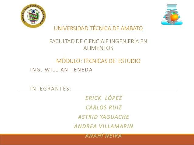 UNIVERSIDAD TÉCNICA DE AMBATO FACULTAD DE CIENCIA E INGENIERÍA EN ALIMENTOS MÓDULO: TECNICAS DE ESTUDIO ING. WILLIAN TENED...
