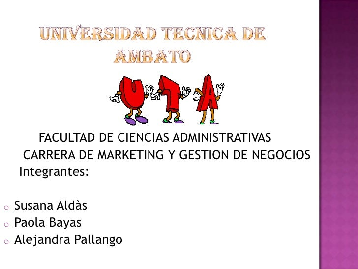 FACULTAD DE CIENCIAS ADMINISTRATIVAS     CARRERA DE MARKETING Y GESTION DE NEGOCIOS    Integrantes:o   Susana Aldàso   Pao...