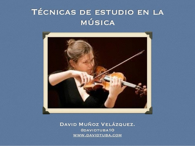 Técnicas de estudio en la música David Muñoz Velázquez. @davidtuba10 www.davidtuba.com