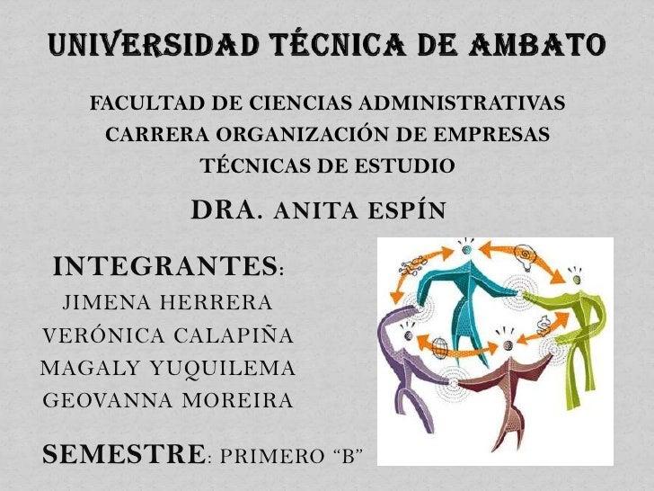 FACULTAD DE CIENCIAS ADMINISTRATIVAS    CARRERA ORGANIZACIÓN DE EMPRESAS           TÉCNICAS DE ESTUDIO          DRA. ANITA...