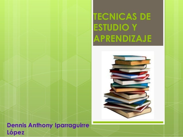 TECNICAS DE ESTUDIO Y APRENDIZAJE Dennis Anthony Iparraguirre López