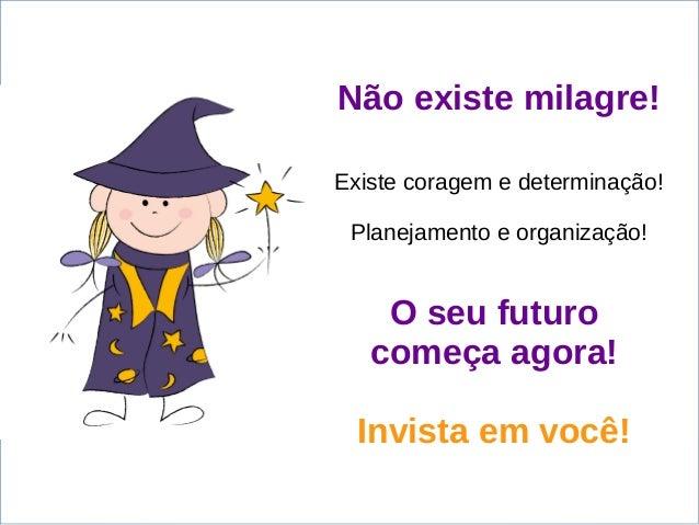 Não existe milagre! Existe coragem e determinação! Planejamento e organização! O seu futuro começa agora! Invista em você!