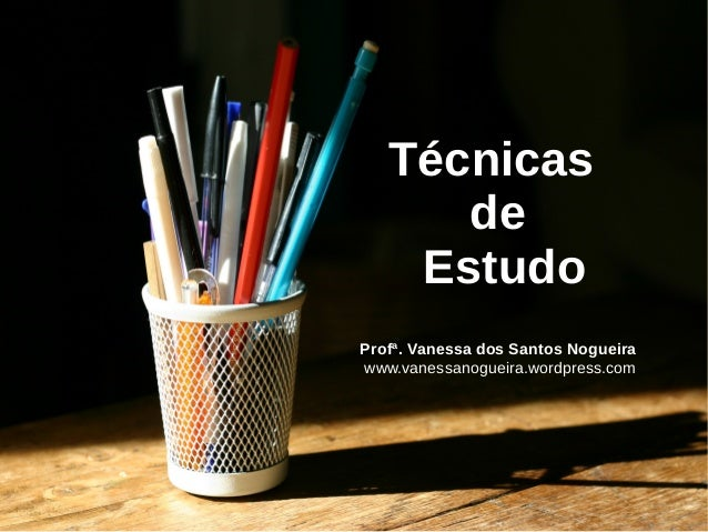 Técnicas de Estudo Profª. Vanessa dos Santos Nogueira www.vanessanogueira.wordpress.com