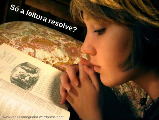Só a leitura resolve? www.vanessanogueira.wordpress.com