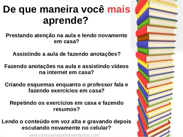 De que maneira você mais aprende? Prestando atenção na aula e lendo novamente em casa? Assistindo a aula de fazendo anotaç...