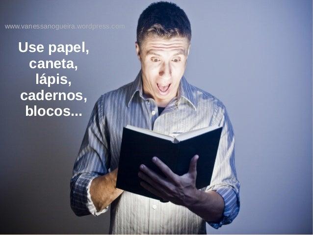 www.vanessanogueira.wordpress.com Use papel, caneta, lápis, cadernos, blocos...