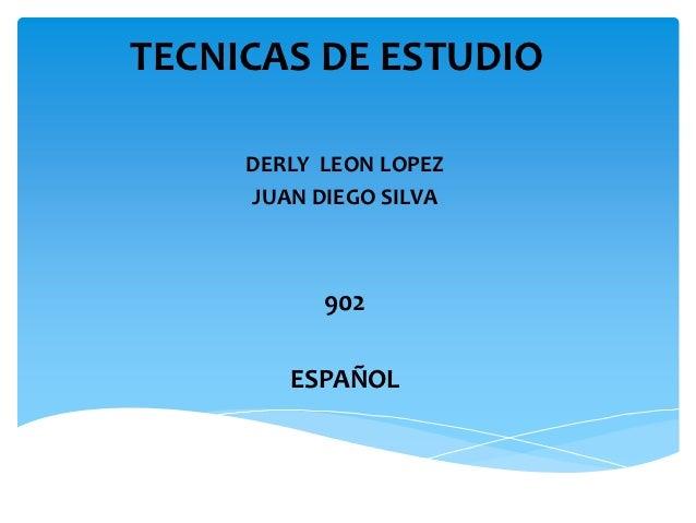 TECNICAS DE ESTUDIO     DERLY LEON LOPEZ     JUAN DIEGO SILVA           902        ESPAÑOL