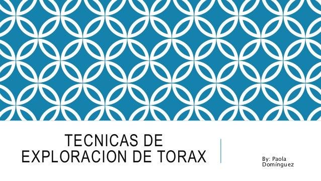TECNICAS DE  EXPLORACION DE TORAX By: Paola  Domínguez