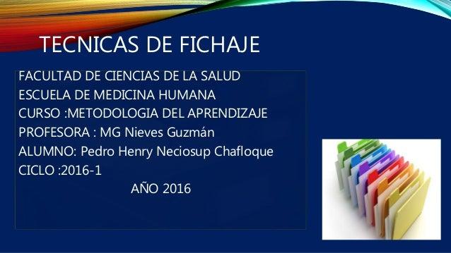 TECNICAS DE FICHAJE FACULTAD DE CIENCIAS DE LA SALUD ESCUELA DE MEDICINA HUMANA CURSO :METODOLOGIA DEL APRENDIZAJE PROFESO...