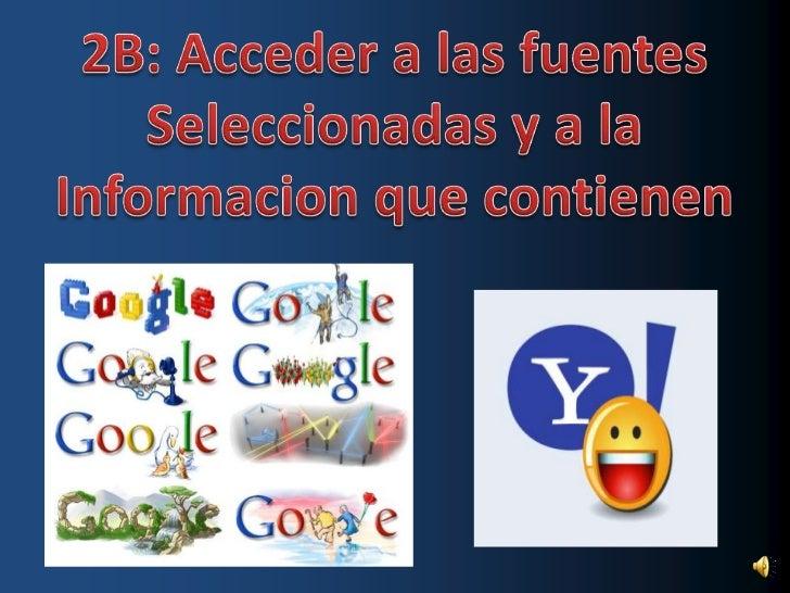 2B: Acceder a las fuentes<br />Seleccionadas y a la<br />Informacion que contienen<br />