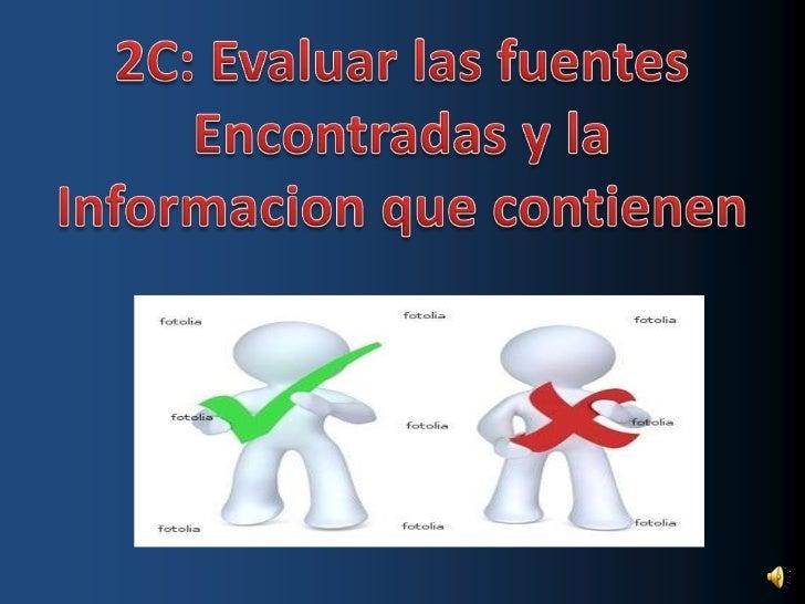 2C: Evaluar las fuentes<br />Encontradas y la<br />Informacion que contienen<br />