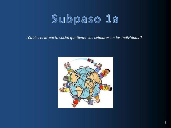 Subpaso 1a<br />¿Cuáles el impacto social quetienen los celulares en los individuos ?<br />