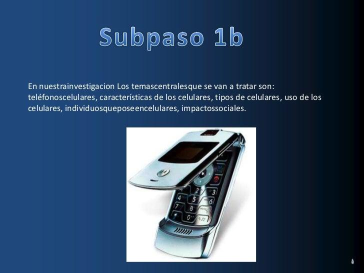 Subpaso 1b<br />En nuestrainvestigacion Los temascentralesque se van a tratar son: teléfonoscelulares, características de ...