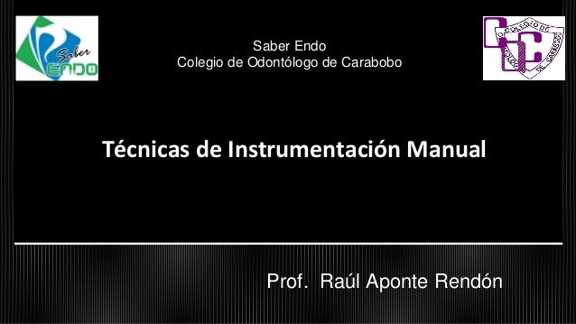 Técnicas de Instrumentación Manual Prof. Raúl Aponte Rendón Saber Endo Colegio de Odontólogo de Carabobo