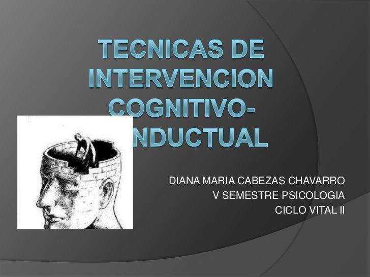 TECNICAS DE INTERVENCIONCOGNITIVO-CONDUCTUAL<br />DIANA MARIA CABEZAS CHAVARRO<br />V SEMESTRE PSICOLOGIA<br />CICLO VITAL...