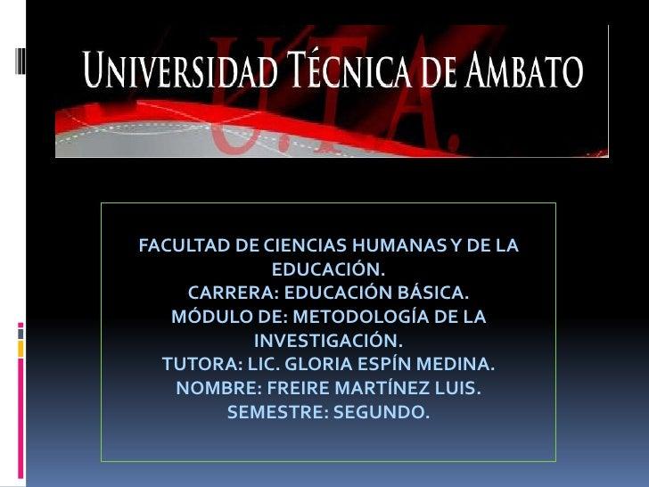 FACULTAD DE CIENCIAS HUMANAS Y DE LA EDUCACIÓN.<br />CARRERA: EDUCACIÓN BÁSICA.<br />MÓDULO DE: METODOLOGÍA DE LA INVESTIG...